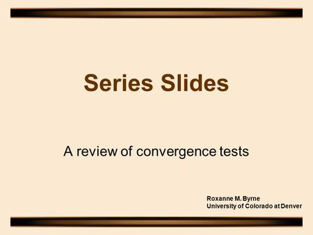 Series Slides A review of convergence tests Roxanne M. Byrne University of Colorado at Denver.