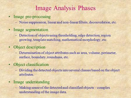 Image Analysis Phases Image pre-processing –Noise suppression, linear and non-linear filters, deconvolution, etc. Image segmentation –Detection of objects.