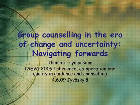 Group counselling in the era of change and uncertainty: Navigating forwards Thematic symposium IAEVG 2009 Coherence, co-operation and quality in guidance.