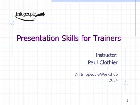 1 Presentation Skills for Trainers Instructor: Paul Clothier An Infopeople Workshop 2004.