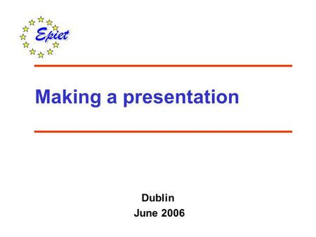 Making a presentation Dublin June 2006. To improve skills and confidence in giving an oral scientific presentation Objective.