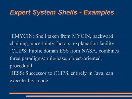 Expert System Shells - Examples EMYCIN: Shell taken from MYCIN, backward chaining, uncertainty factors, explanation facility CLIPS: Public doman ESS from.