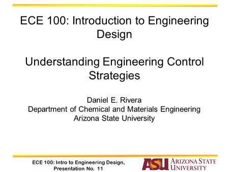 ECE 100: Intro to Engineering Design, Presentation No. 11 Daniel E. Rivera Department of Chemical and Materials Engineering Arizona State University ECE.
