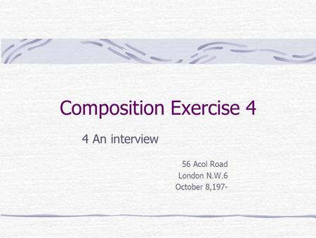 Composition Exercise 4 4 An interview 56 Acol Road London N.W.6 October 8,197-