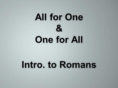 All for One & One for All Intro. to Romans. Romans 1:1-7 & Romans 3:21-26.