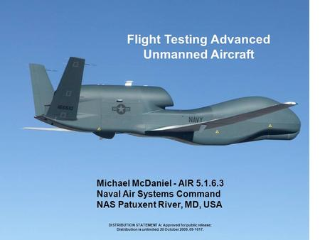 Flight Testing Advanced Unmanned Aircraft Michael McDaniel - AIR 5.1.6.3 Naval Air Systems Command NAS Patuxent River, MD, USA DISTRIBUTION STATEMENT A: