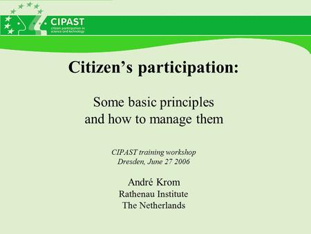 Citizen's participation: Some basic principles and how to manage them CIPAST training workshop Dresden, June 27 2006 André Krom Rathenau Institute The.