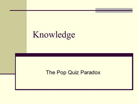 Knowledge The Pop Quiz Paradox. Replies to Gettier The Tripartite Analysis: S knows that p iff i. p is true, ii. S believes that p; iii. S's belief that.