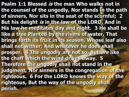 Psalm 1:1 Blessed is the man Who walks not in the counsel of the ungodly, Nor stands in the path of sinners, Nor sits in the seat of the scornful; 2 But.