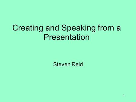 Creating and Speaking from a Presentation Steven Reid 1.