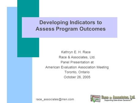 Developing Indicators to Assess Program Outcomes Kathryn E. H. Race Race & Associates, Ltd. Panel Presentation at American Evaluation Association Meeting.