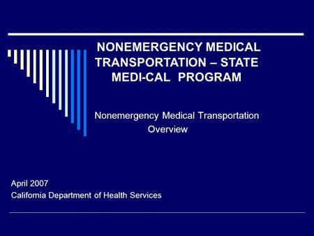 Nonemergency Medical Transportation Overview April 2007 California Department of Health Services NONEMERGENCY MEDICAL TRANSPORTATION – STATE MEDI-CAL PROGRAM.