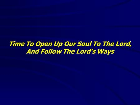 Time To Open Up Our Soul To The Lord, And Follow The Lord's Ways.