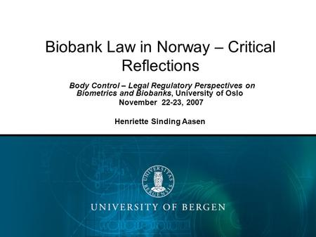 Biobank Law in Norway – Critical Reflections Body Control – Legal Regulatory Perspectives on Biometrics and Biobanks, University of Oslo November 22-23,