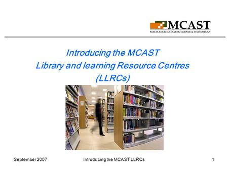 September 2007Introducing the MCAST LLRCs1 Introducing the MCAST Library and learning Resource Centres (LLRCs)