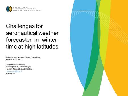 Challenges for aeronautical weather forecaster in winter time at high latitudes Airlports and Airlines Winter Operations Keflavik 10.10.2011 Leena Neitiniemi-Upola.
