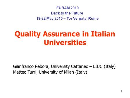 1 Quality Assurance in Italian Universities Gianfranco Rebora, University Cattaneo – LIUC (Italy) Matteo Turri, University of Milan (Italy) EURAM 2010.