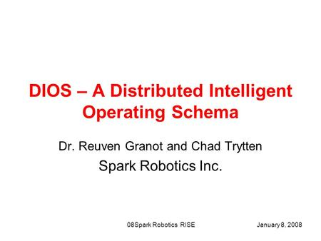 January 8, 2008Spark Robotics RISE08 DIOS – A Distributed Intelligent Operating Schema Dr. Reuven Granot and Chad Trytten Spark Robotics Inc.