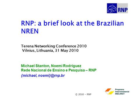 © 2010 – RNP RNP: a brief look at the Brazilian NREN Terena Networking Conference 2010 Vilnius, Lithuania, 31 May 2010 Michael Stanton, Noemi Rodriguez.