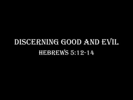 DISCERNING GOOD AND EVIL Hebrews 5:12-14. For though by this time you ought to be teachers, you need someone to teach you again the first principles of.