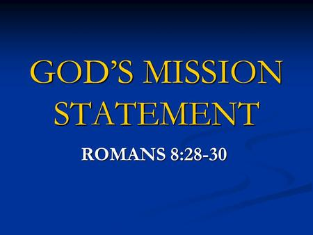 "GOD'S MISSION STATEMENT ROMANS 8:28-30. ""And we know that God causes all things to work together for good to those who love God, to those who are called."