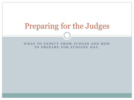WHAT TO EXPECT FROM JUDGES AND HOW TO PREPARE FOR JUDGING DAY. Preparing for the Judges.