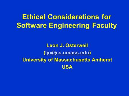Ethical Considerations for Software Engineering Faculty Leon J. Osterweil University of Massachusetts Amherst USA.