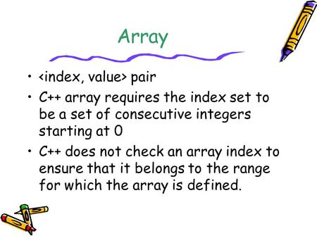 Array pair C++ array requires the index set to be a set of consecutive integers starting at 0 C++ does not check an array index to ensure that it belongs.