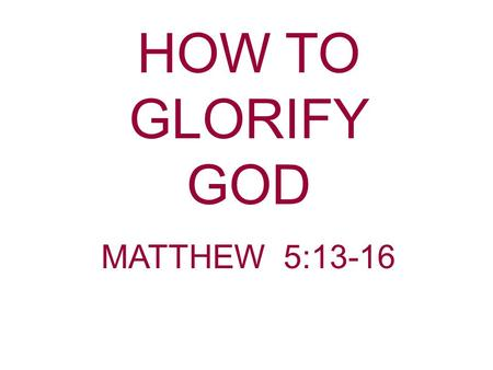 HOW TO GLORIFY GOD MATTHEW 5:13-16.