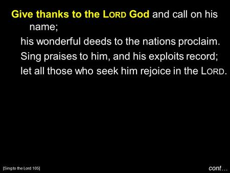 Give thanks to the L ORD God and call on his name; his wonderful deeds to the nations proclaim. Sing praises to him, and his exploits record; let all those.