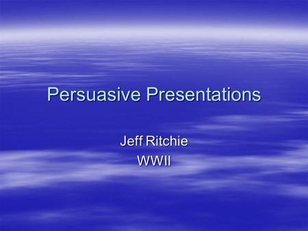 Persuasive Presentations Jeff Ritchie WWII. Presentations (60 points total)  Audience – your client and WWII students  Persuasive- Different Purposes.