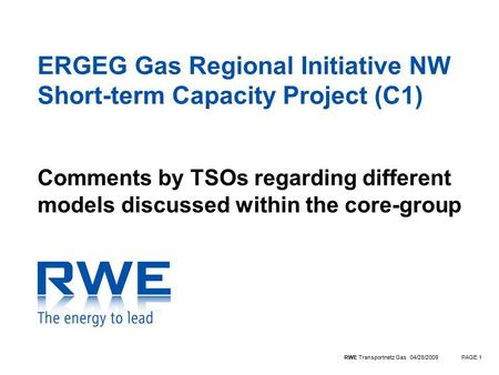RWE Transportnetz Gas 04/28/2009PAGE 1 ERGEG Gas Regional Initiative NW Short-term Capacity Project (C1) Comments by TSOs regarding different models discussed.