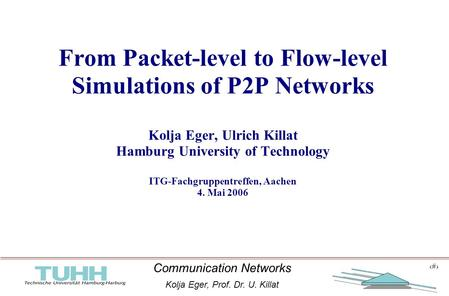 1 Communication Networks Kolja Eger, Prof. Dr. U. Killat 1 From Packet-level to Flow-level Simulations of P2P Networks Kolja Eger, Ulrich Killat Hamburg.