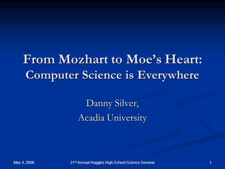 May 4, 2006 21 st Annual Huggins High School Science Seminar 1 From Mozhart to Moe's Heart: <strong>Computer</strong> Science is Everywhere Danny Silver, Acadia University.
