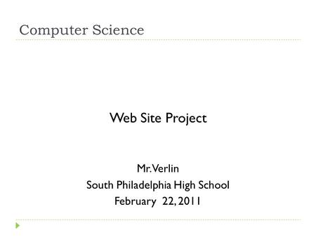 Computer Science Web Site Project Mr. Verlin South Philadelphia High School February 22, 2011.