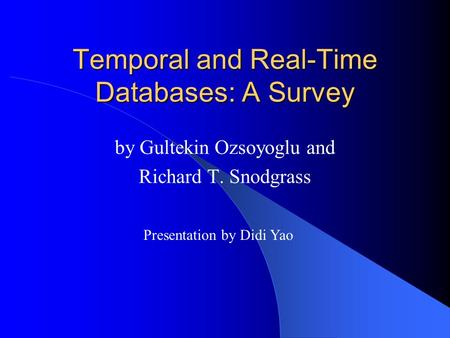 Temporal and Real-Time Databases: A Survey by Gultekin Ozsoyoglu and Richard T. Snodgrass Presentation by Didi Yao.