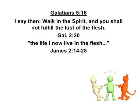 Galatians 5:16 I say then: Walk in the Spirit, and you shall not fulfill the lust of the flesh. Gal. 2:20 the life I now live in the flesh... James 2:14-28.