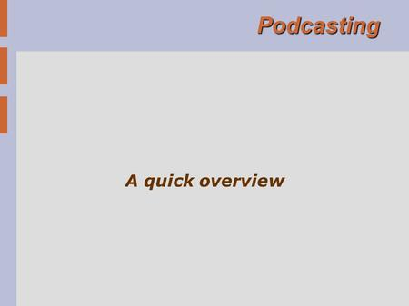 Podcasting A quick overview. What is a Podcast? An MP3 file Content is up to you – not just music Radio show format Size of file depends on quality 10Mb: