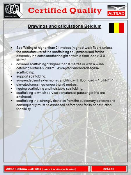 Drawings and calculations Belgium Scaffolding of higher than 24 metres (highest work floor), unless the manufacturer of the scaffolding equipment used.