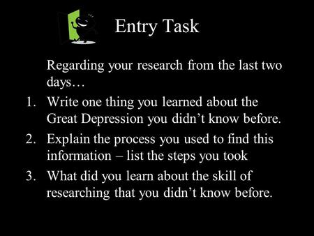 Entry Task Regarding your research from the last two days… 1.Write one thing you learned about the Great Depression you didn't know before. 2.Explain the.