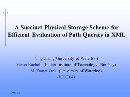 2015/5/5 A Succinct Physical Storage Scheme for Efficient Evaluation of Path Queries in XML Ning Zhang(University of Waterloo) Varun Kacholia(Indian Institute.