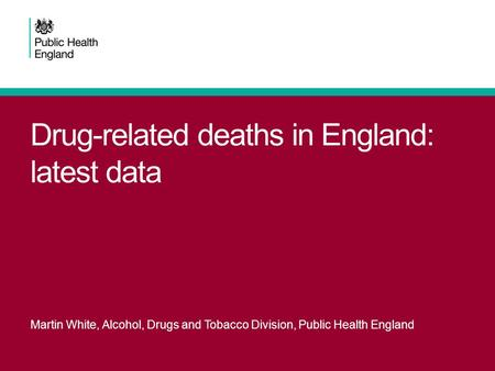 Drug-related deaths in England: latest data Martin White, Alcohol, Drugs and Tobacco Division, Public Health England.
