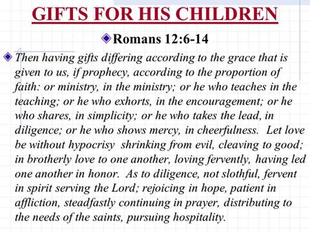 GIFTS FOR HIS CHILDREN Romans 12:6-14 Then having gifts differing according to the grace that is given to us, if prophecy, according to the proportion.