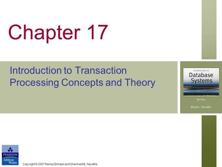 Copyright © 2007 Ramez Elmasri and Shamkant B. Navathe Chapter 17 Introduction to Transaction Processing Concepts and Theory.