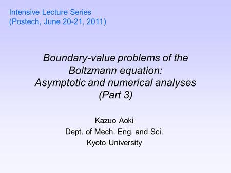 Boundary-value problems of the Boltzmann equation: Asymptotic and numerical analyses (Part 3) Kazuo Aoki Dept. of Mech. Eng. and Sci. Kyoto University.