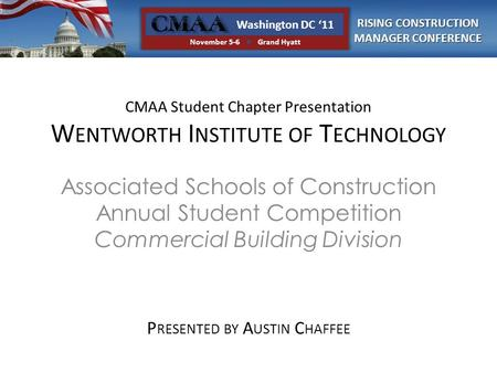 RISING CONSTRUCTION MANAGER CONFERENCE Washington DC '11 November 5-6  Grand Hyatt CMAA Student Chapter Presentation W ENTWORTH I NSTITUTE OF T ECHNOLOGY.