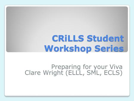 CRiLLS Student Workshop Series Preparing for your Viva Clare Wright (ELLL, SML, ECLS)