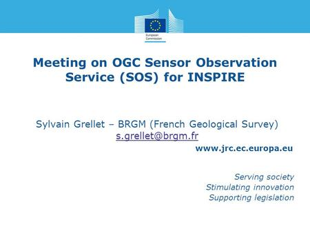 Www.jrc.ec.europa.eu Serving society Stimulating innovation Supporting legislation Meeting on OGC Sensor Observation Service (SOS) for INSPIRE Sylvain.