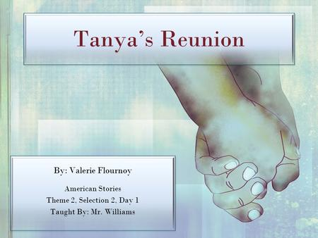 Tanya's Reunion By: Valerie Flournoy American Stories Theme 2, Selection 2, Day 1 Taught By: Mr. Williams By: Valerie Flournoy American Stories Theme 2,