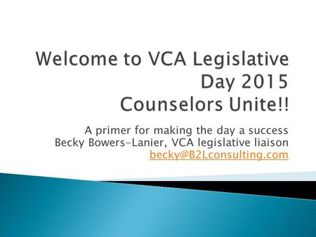 A primer for making the day a success Becky Bowers-Lanier, VCA legislative liaison